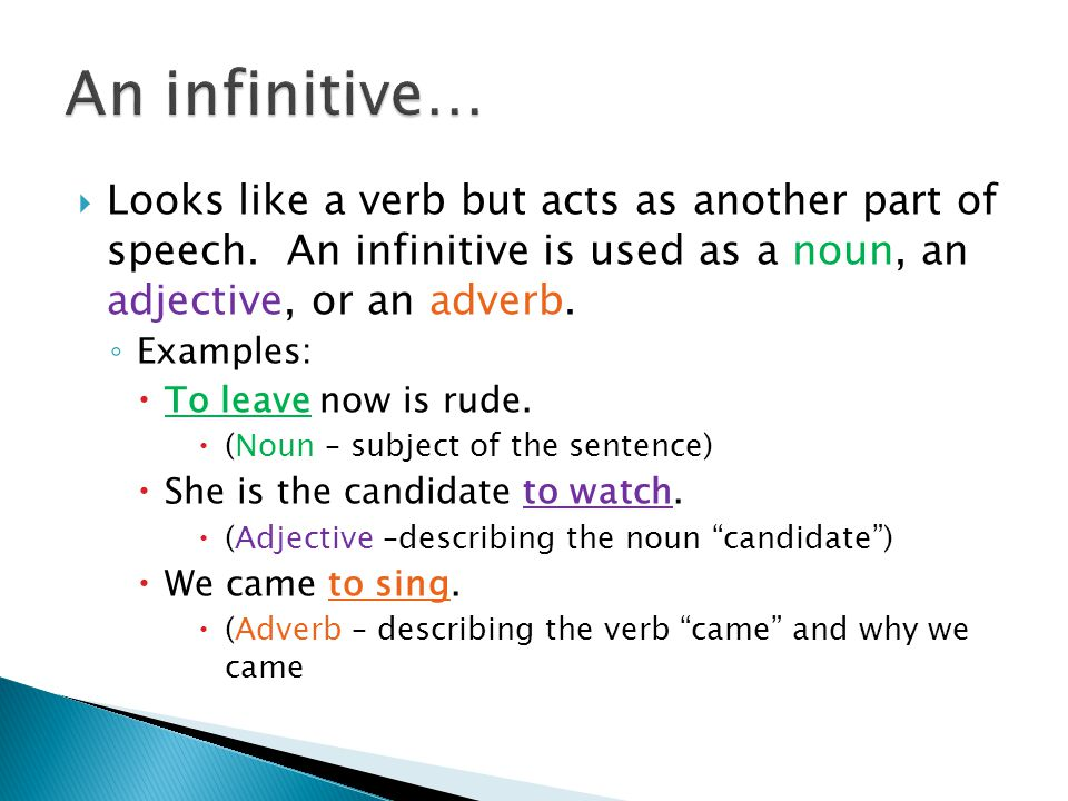 An infinitive… Looks like a verb but acts as another part of speech. An infinitive is used as a noun, an adjective, or an adverb.
