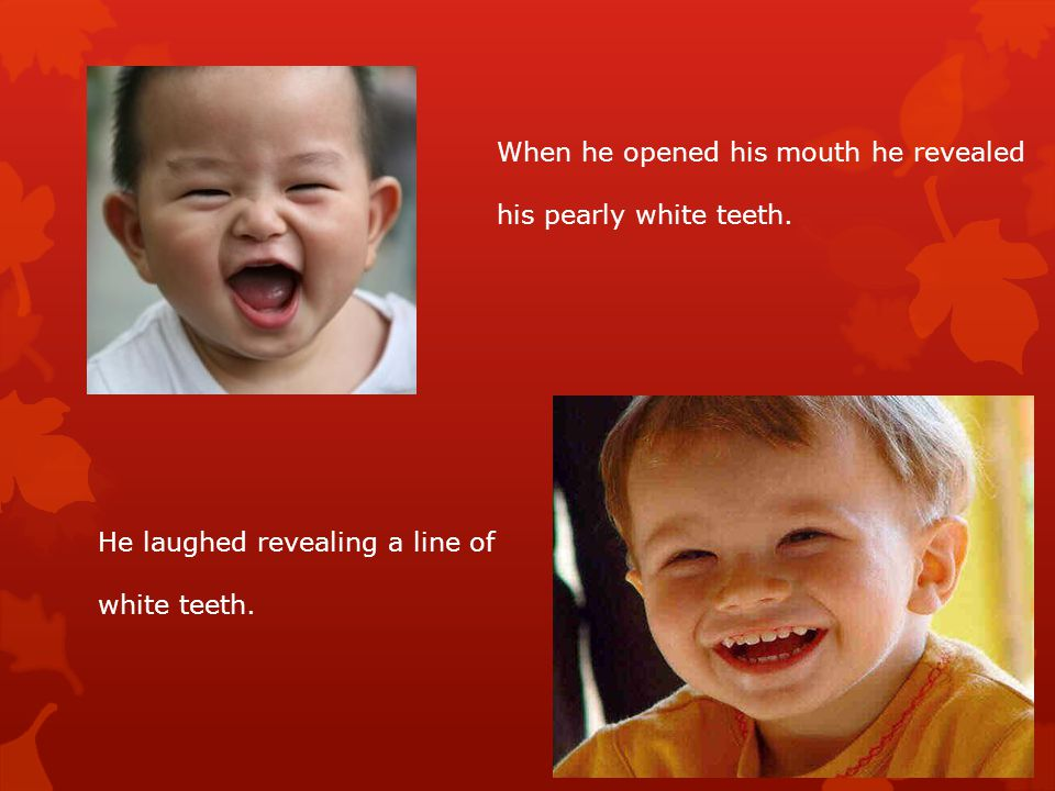 When he opened his mouth he revealed his pearly white teeth.