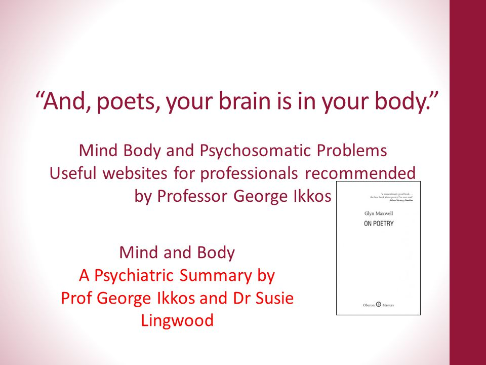 And, poets, your brain is in your body.