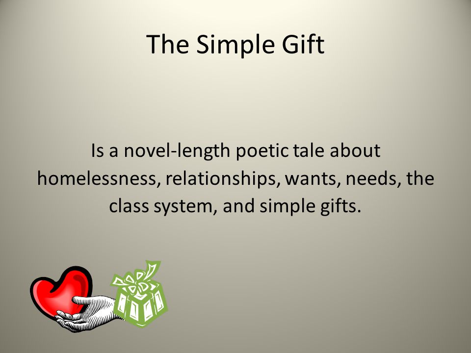 The Simple Gift Is a novel-length poetic tale about homelessness, relationships, wants, needs, the class system, and simple gifts.