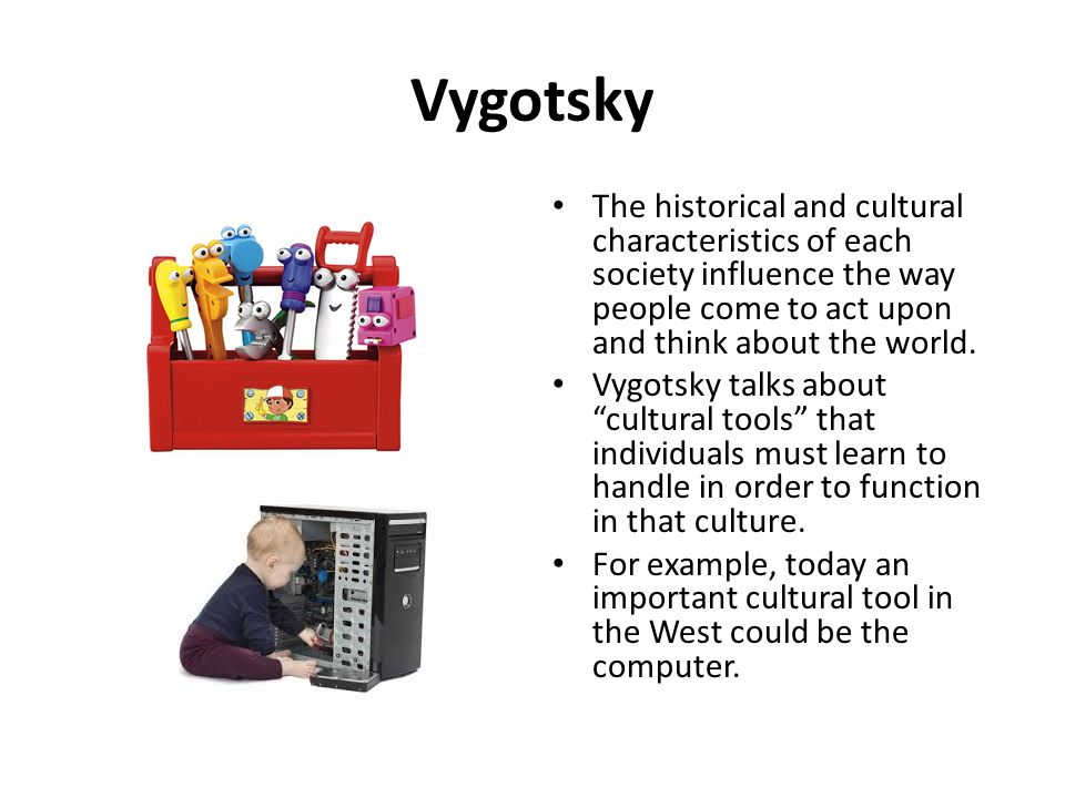 Vygotsky The historical and cultural characteristics of each society influence the way people come to act upon and think about the world.