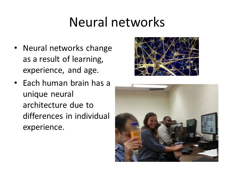 Neural networks Neural networks change as a result of learning, experience, and age.