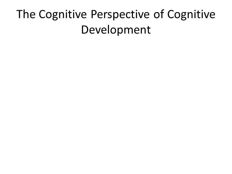 The Cognitive Perspective of Cognitive Development