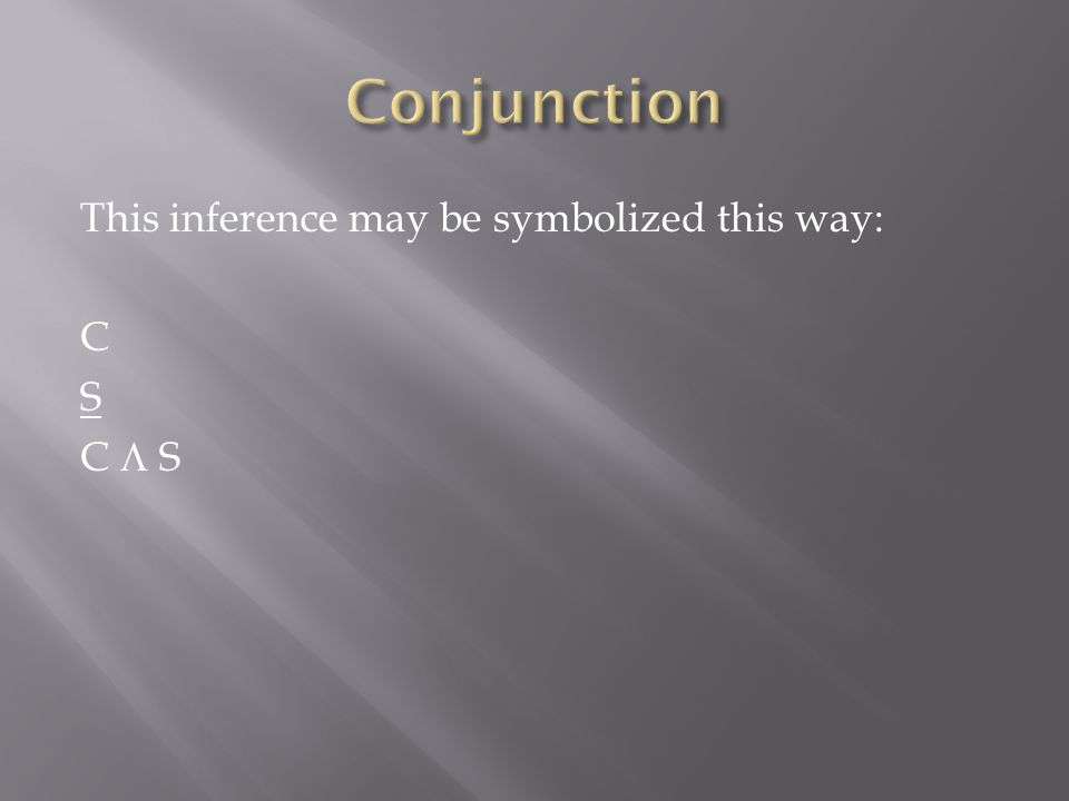 Conjunction This inference may be symbolized this way: C S C  S