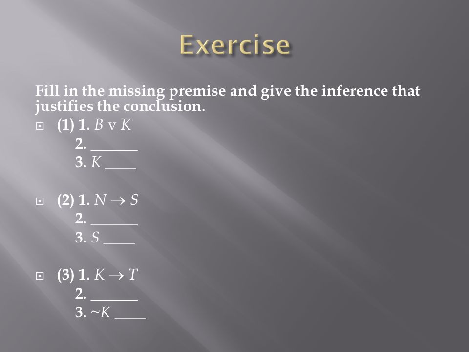Exercise Fill in the missing premise and give the inference that justifies the conclusion. (1) 1. B v K.