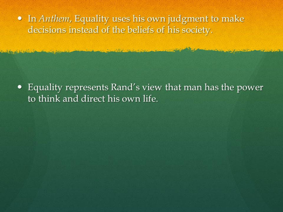 In Anthem, Equality uses his own judgment to make decisions instead of the beliefs of his society.
