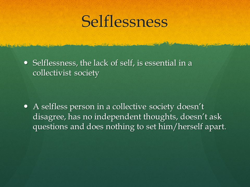 Selflessness Selflessness, the lack of self, is essential in a collectivist society.