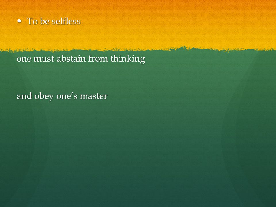 To be selfless one must abstain from thinking and obey one's master