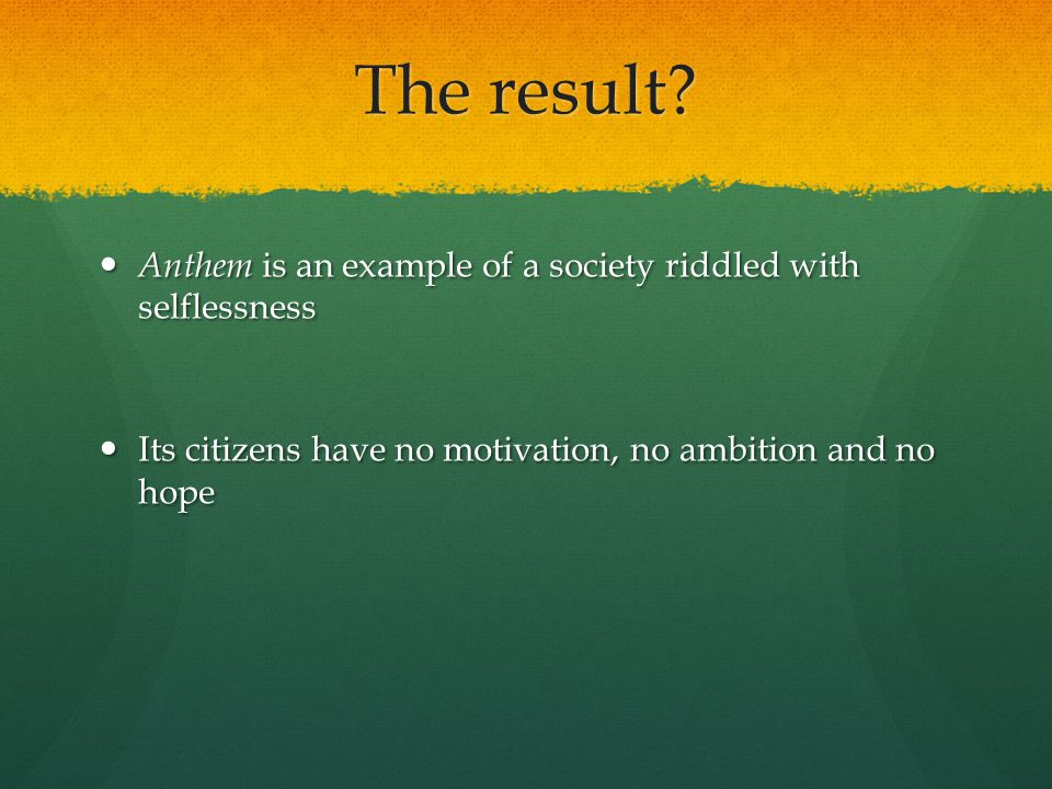 The result. Anthem is an example of a society riddled with selflessness.