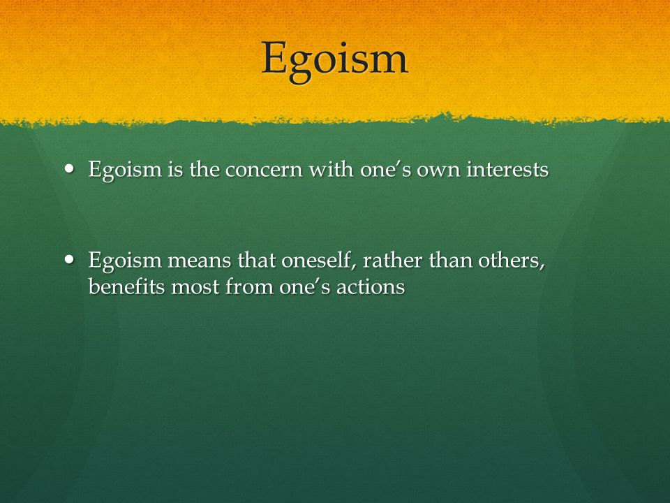 Egoism Egoism is the concern with one's own interests
