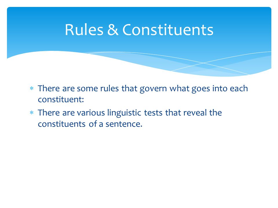 Rules & Constituents There are some rules that govern what goes into each constituent: