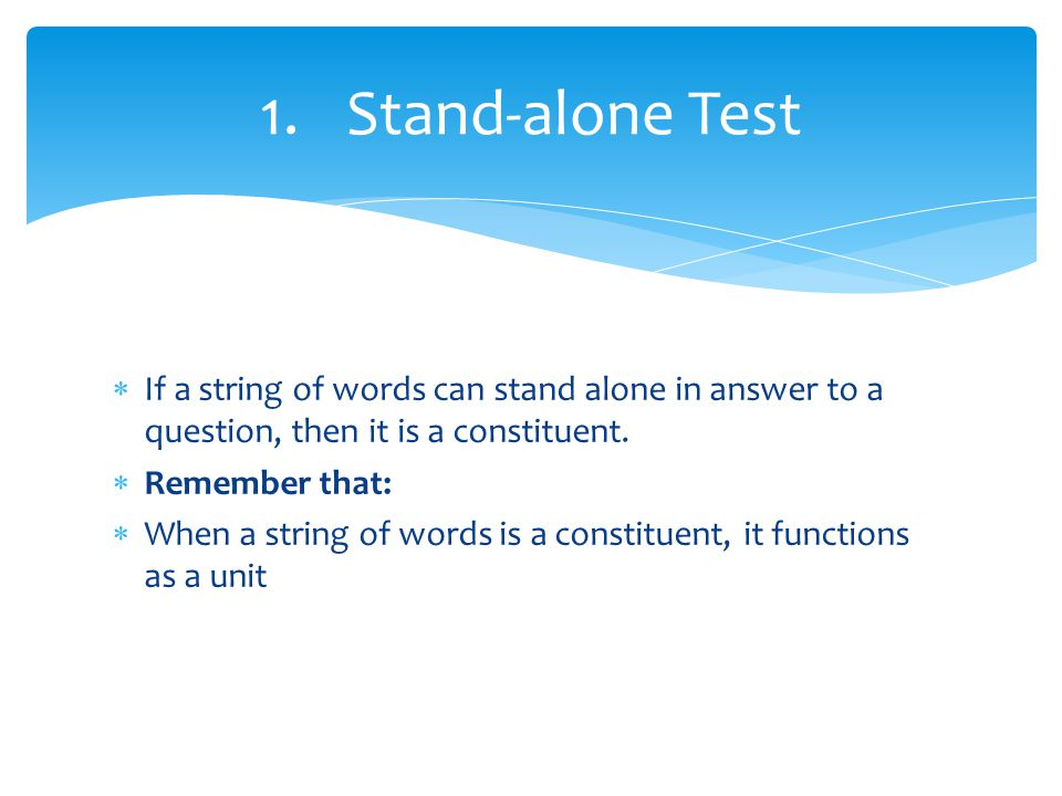 Stand-alone Test If a string of words can stand alone in answer to a question, then it is a constituent.
