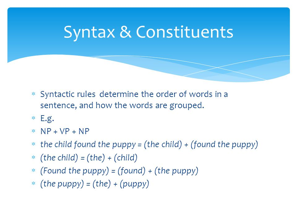 Syntax & Constituents Syntactic rules determine the order of words in a sentence, and how the words are grouped.