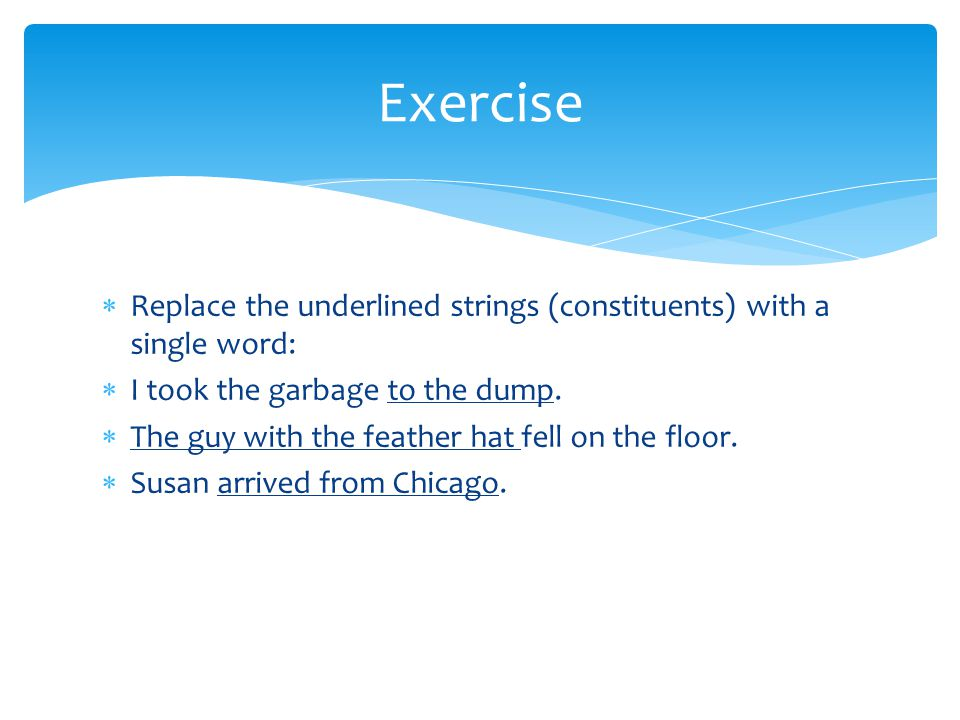 Exercise Replace the underlined strings (constituents) with a single word: I took the garbage to the dump.
