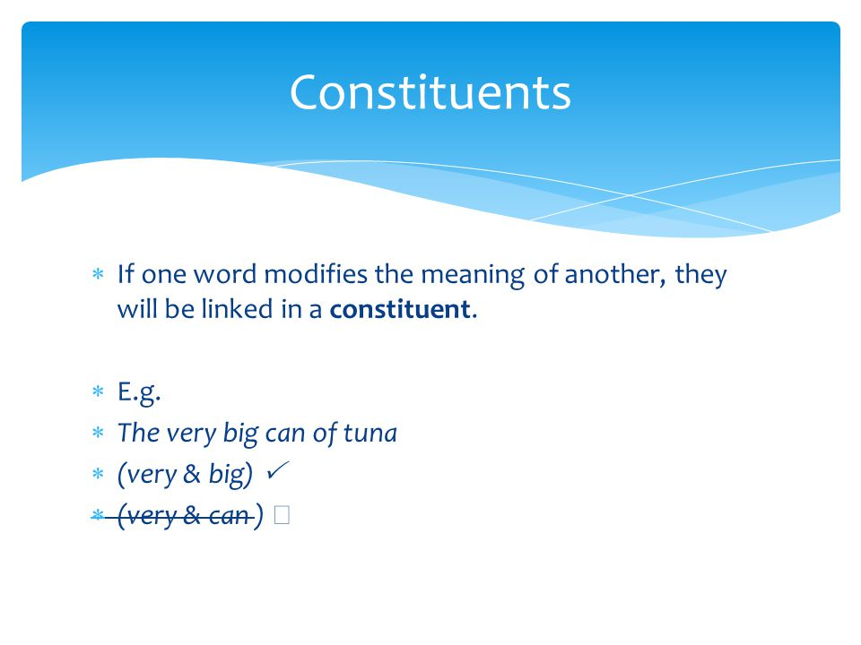 Constituents If one word modifies the meaning of another, they will be linked in a constituent. E.g.