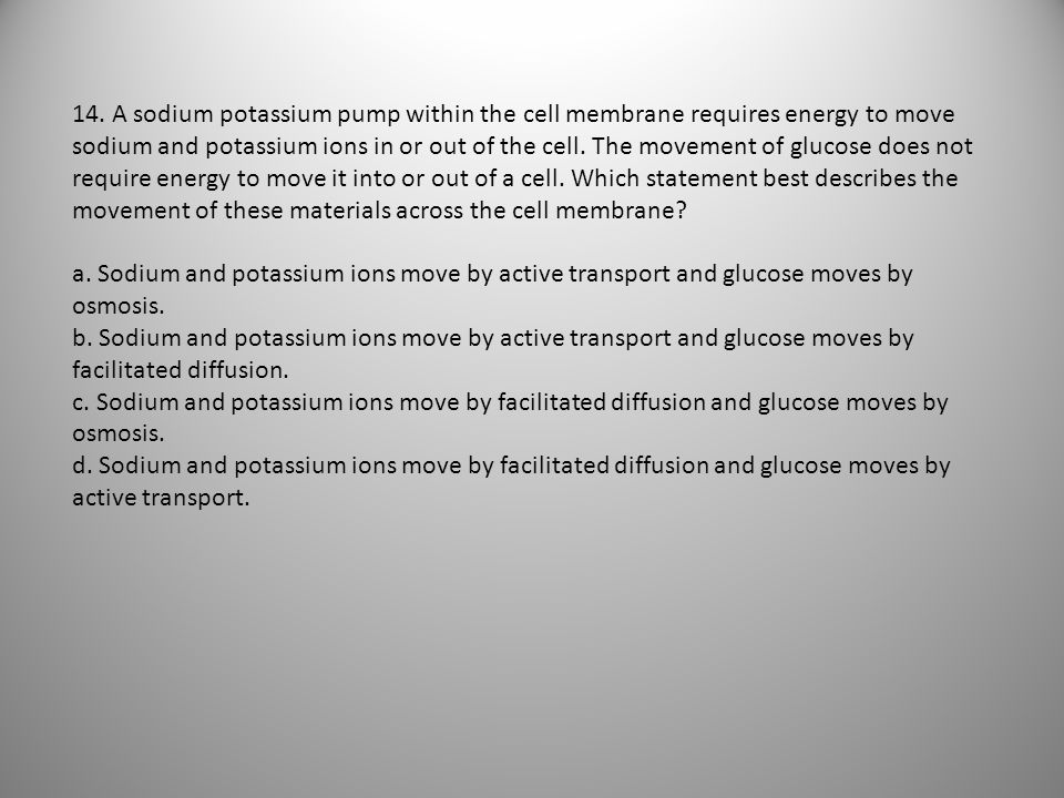 14. A sodium potassium pump within the cell membrane requires energy to move sodium and potassium ions in or out of the cell. The movement of glucose does not require energy to move it into or out of a cell. Which statement best describes the movement of these materials across the cell membrane