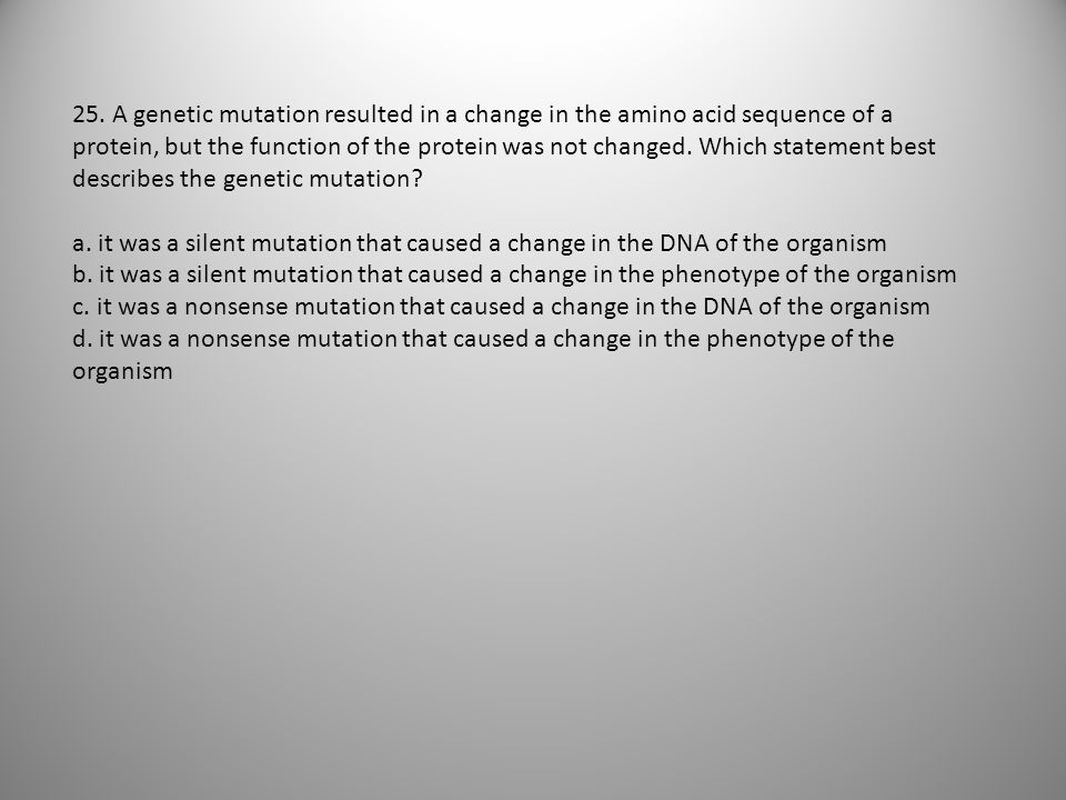 25. A genetic mutation resulted in a change in the amino acid sequence of a protein, but the function of the protein was not changed. Which statement best describes the genetic mutation