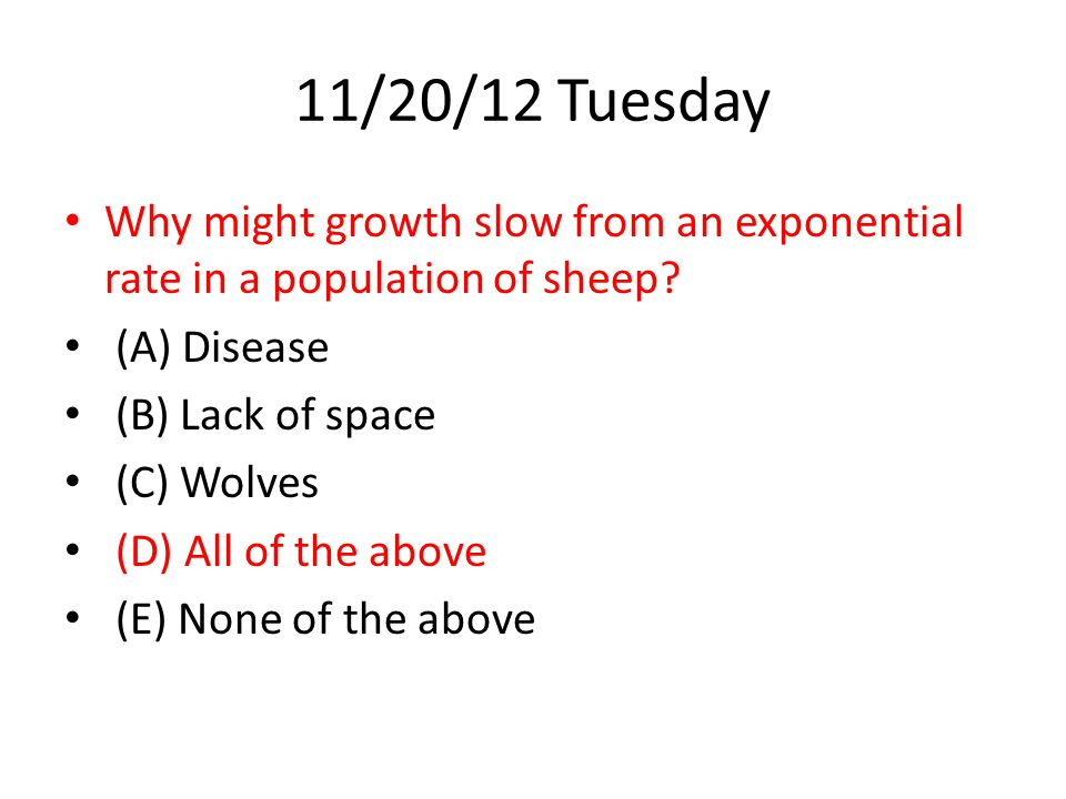 11/20/12 Tuesday Why might growth slow from an exponential rate in a population of sheep (A) Disease.