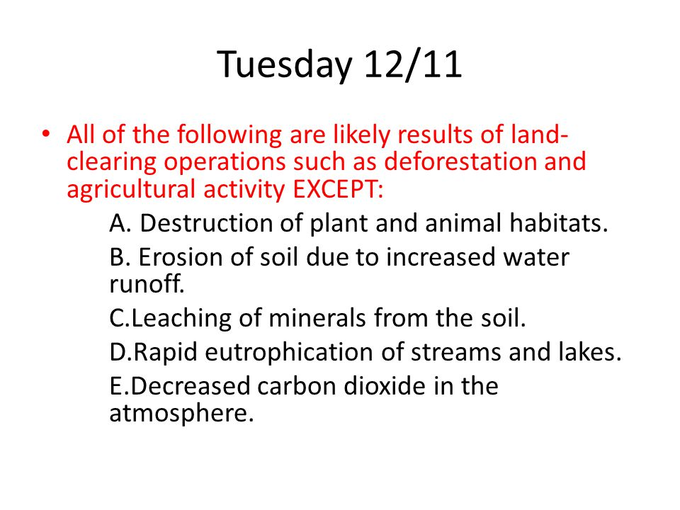 Tuesday 12/11 All of the following are likely results of land-clearing operations such as deforestation and agricultural activity EXCEPT: