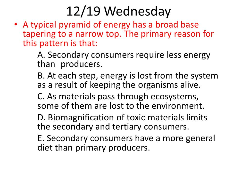 12/19 Wednesday A typical pyramid of energy has a broad base tapering to a narrow top. The primary reason for this pattern is that: