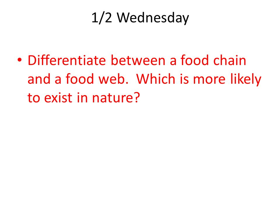 1/2 Wednesday Differentiate between a food chain and a food web.