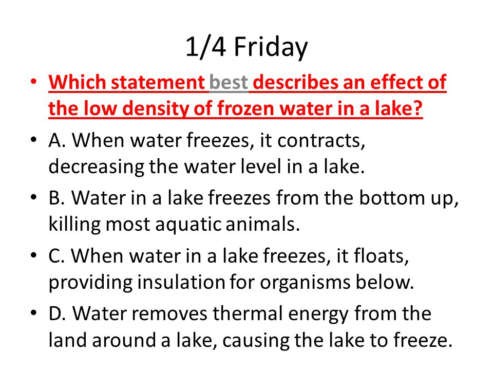 1/4 Friday Which statement best describes an effect of the low density of frozen water in a lake