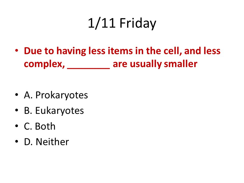 1/11 Friday Due to having less items in the cell, and less complex, ________ are usually smaller. A. Prokaryotes.
