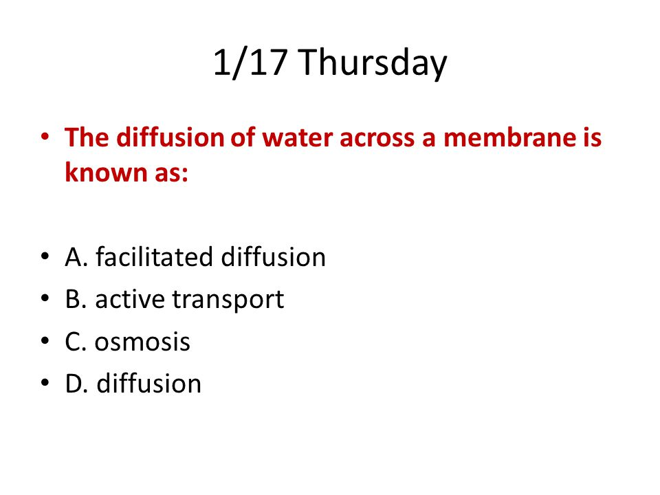 1/17 Thursday The diffusion of water across a membrane is known as: