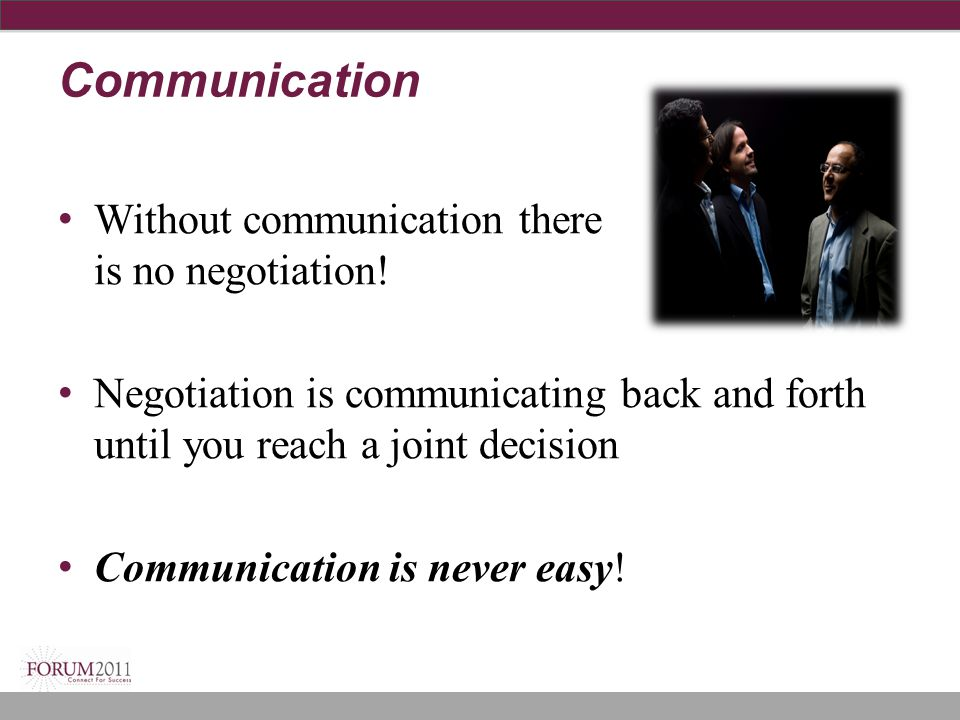 Communication Without communication there is no negotiation!