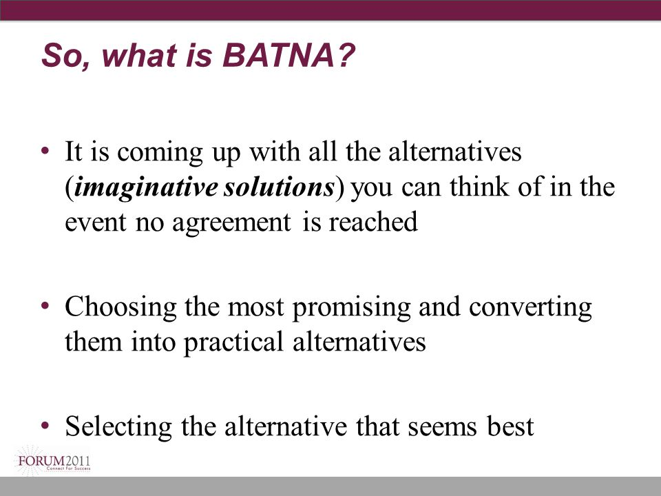 So, what is BATNA It is coming up with all the alternatives (imaginative solutions) you can think of in the event no agreement is reached.