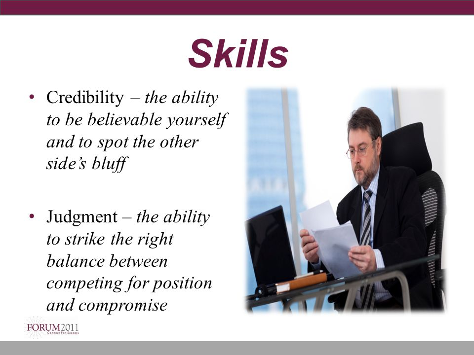 Skills Credibility – the ability to be believable yourself and to spot the other side's bluff.