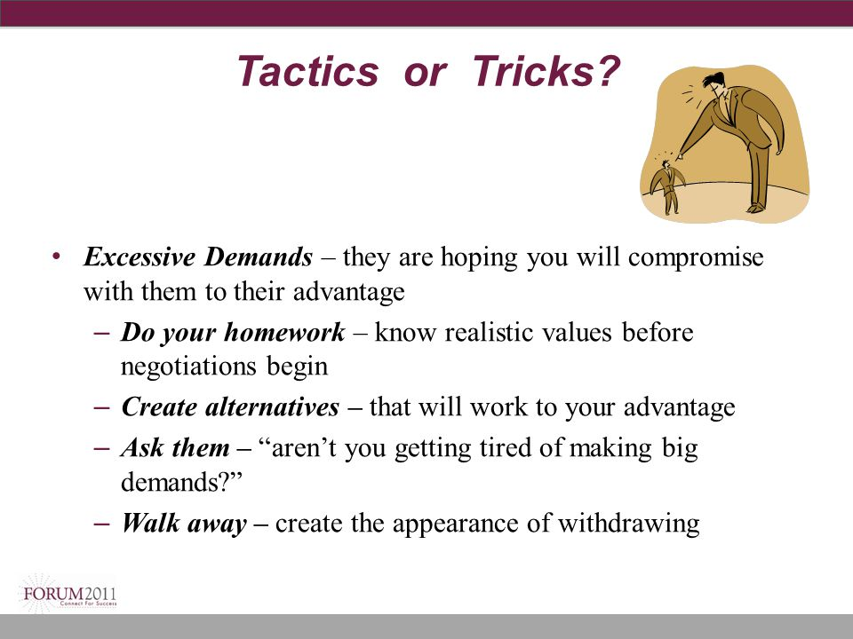 Tactics or Tricks Excessive Demands – they are hoping you will compromise with them to their advantage.