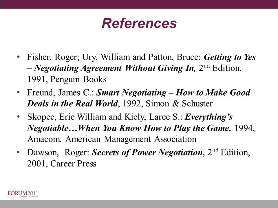 References Fisher, Roger; Ury, William and Patton, Bruce: Getting to Yes – Negotiating Agreement Without Giving In, 2nd Edition, 1991, Penguin Books.