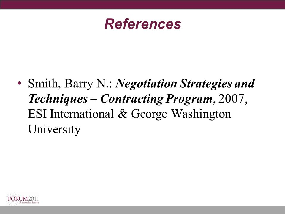 References Smith, Barry N.: Negotiation Strategies and Techniques – Contracting Program, 2007, ESI International & George Washington University.
