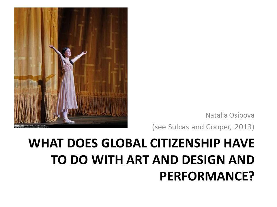 Natalia Osipova (see Sulcas and Cooper, 2013) What does global citizenship have to do with art and design and performance