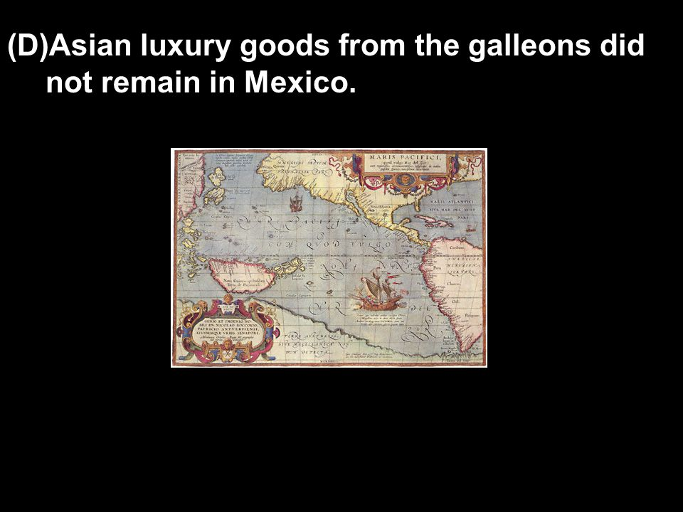 (D)Asian luxury goods from the galleons did not remain in Mexico.