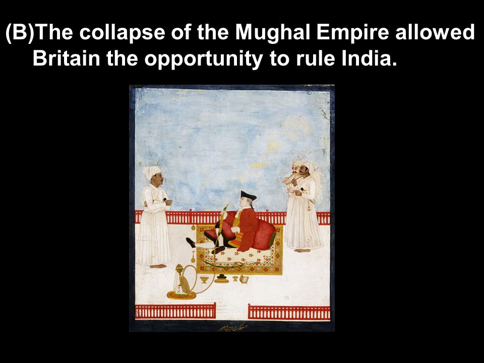 (B)The collapse of the Mughal Empire allowed Britain the opportunity to rule India.