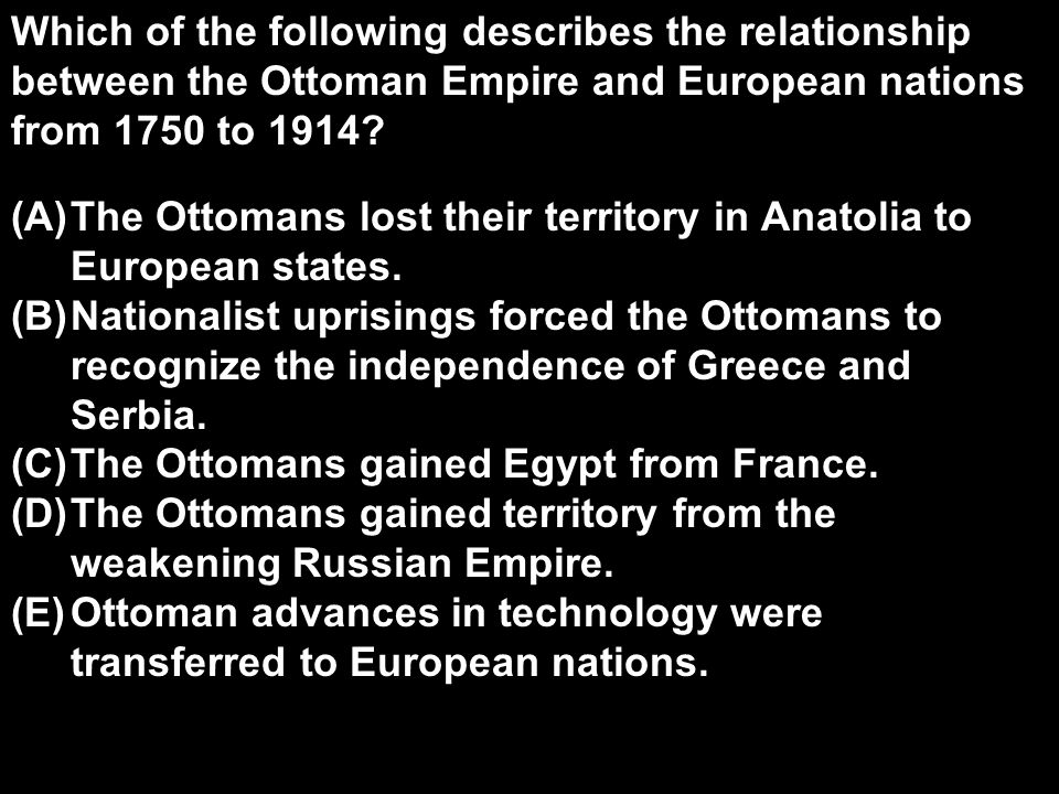 Which of the following describes the relationship between the Ottoman Empire and European nations from 1750 to 1914