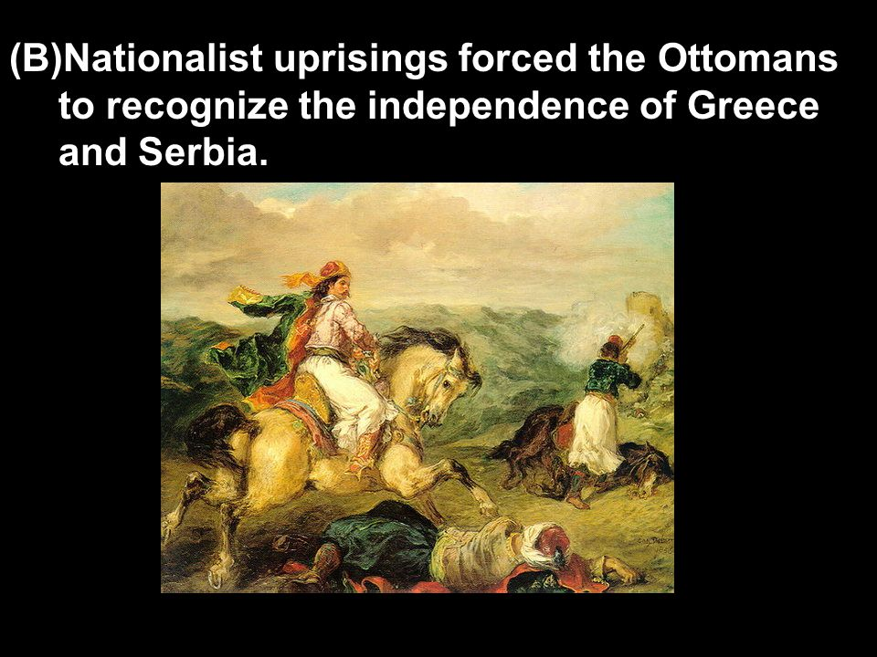 (B)Nationalist uprisings forced the Ottomans to recognize the independence of Greece and Serbia.
