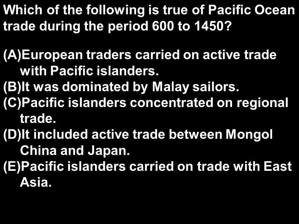 Which of the following is true of Pacific Ocean trade during the period 600 to 1450
