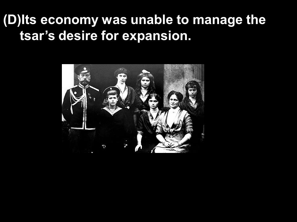 (D)Its economy was unable to manage the tsar's desire for expansion.