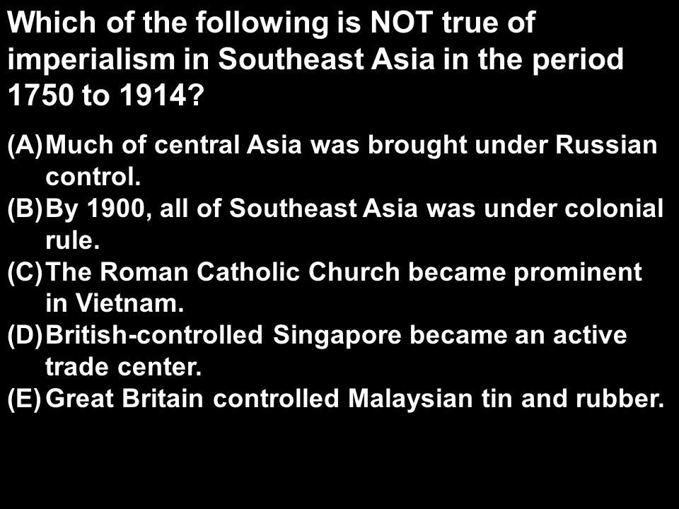Which of the following is NOT true of imperialism in Southeast Asia in the period 1750 to 1914