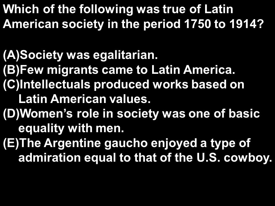 Which of the following was true of Latin American society in the period 1750 to 1914