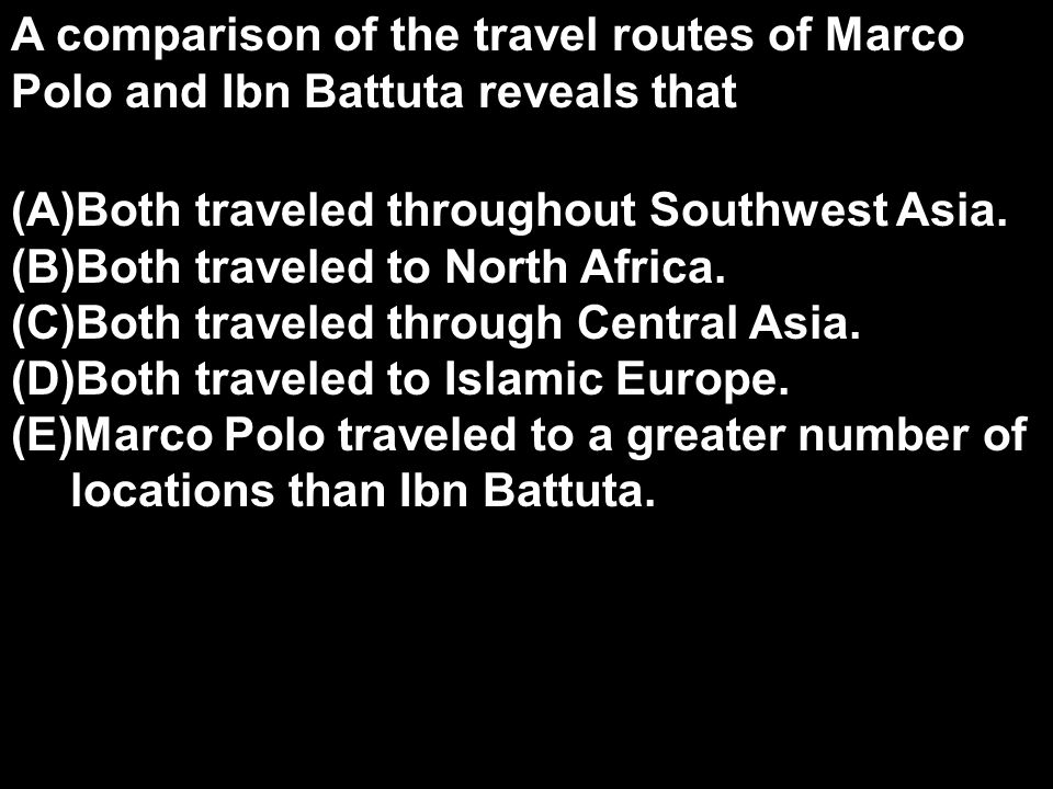 A comparison of the travel routes of Marco Polo and Ibn Battuta reveals that