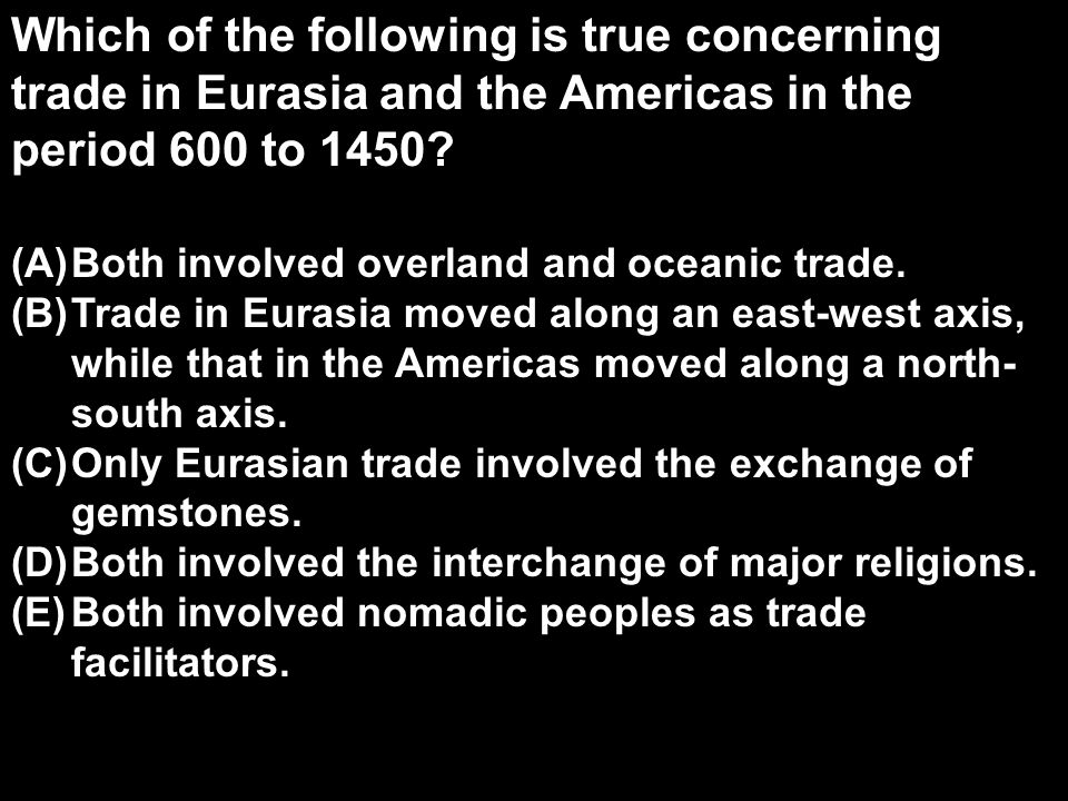 Which of the following is true concerning trade in Eurasia and the Americas in the period 600 to 1450
