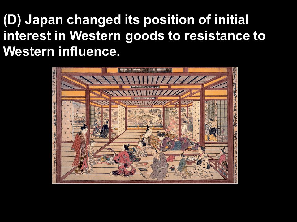 (D) Japan changed its position of initial interest in Western goods to resistance to Western influence.