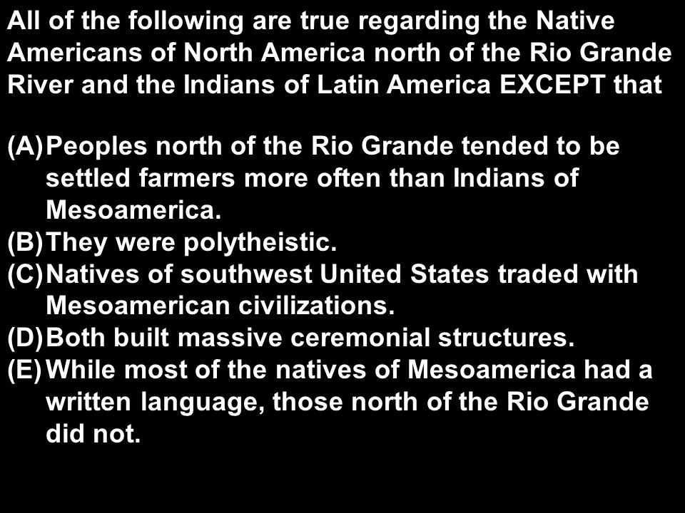 All of the following are true regarding the Native Americans of North America north of the Rio Grande River and the Indians of Latin America EXCEPT that