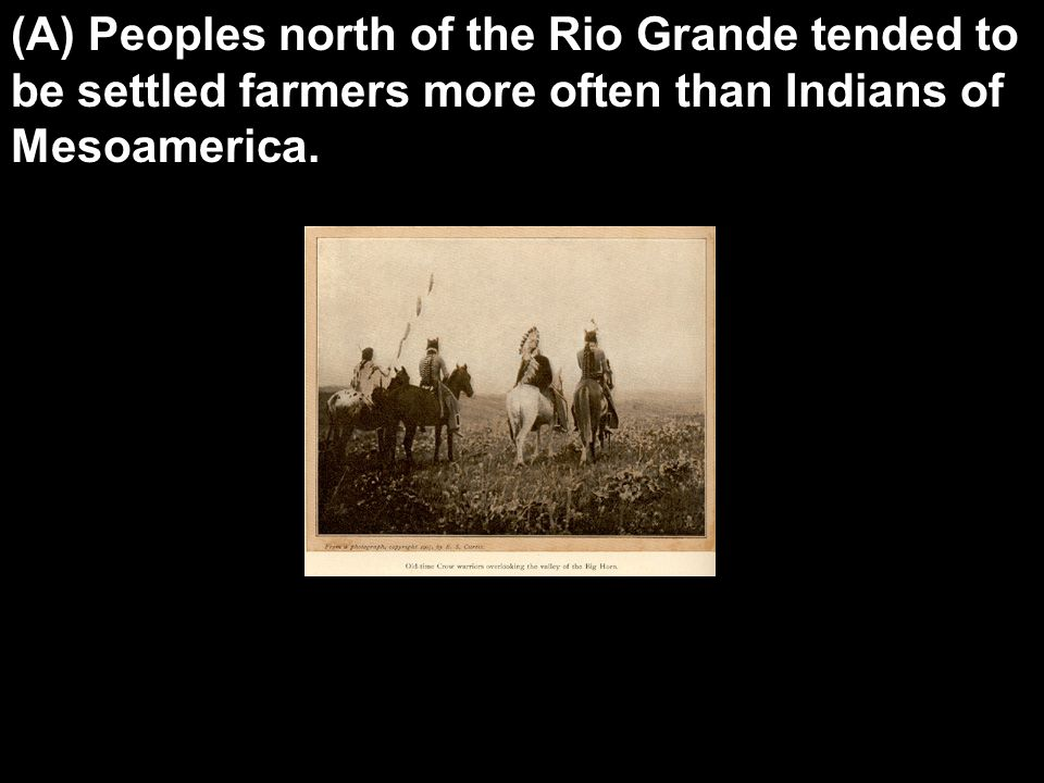 (A) Peoples north of the Rio Grande tended to be settled farmers more often than Indians of Mesoamerica.