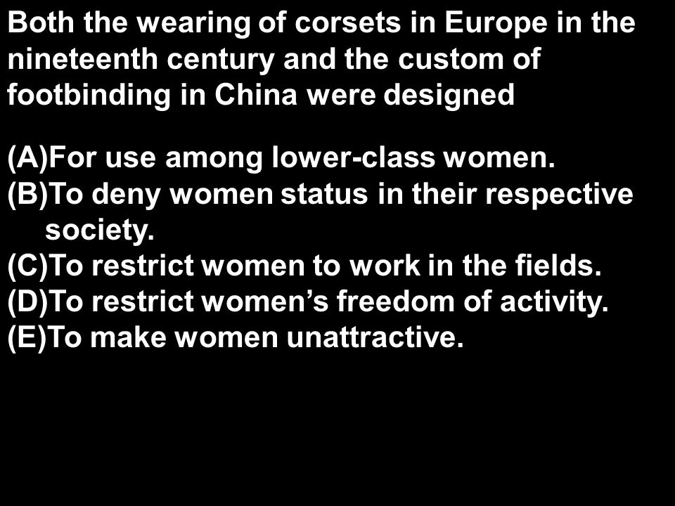 Both the wearing of corsets in Europe in the nineteenth century and the custom of footbinding in China were designed