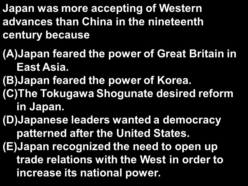 Japan was more accepting of Western advances than China in the nineteenth century because